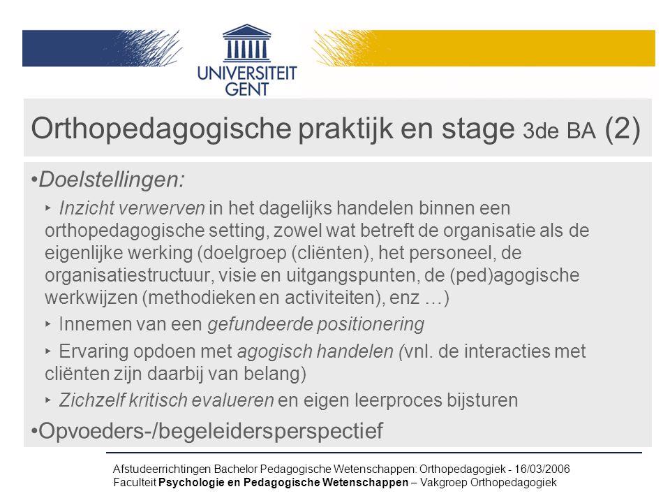 Afstudeerrichtingen Bachelor Pedagogische Wetenschappen: Orthopedagogiek - 16/03/2006 Faculteit Psychologie en Pedagogische Wetenschappen – Vakgroep Orthopedagogiek Orthopedagogische praktijk en stage 3de BA (2) Doelstellingen: ‣ Inzicht verwerven in het dagelijks handelen binnen een orthopedagogische setting, zowel wat betreft de organisatie als de eigenlijke werking (doelgroep (cliënten), het personeel, de organisatiestructuur, visie en uitgangspunten, de (ped)agogische werkwijzen (methodieken en activiteiten), enz …) ‣ Innemen van een gefundeerde positionering ‣ Ervaring opdoen met agogisch handelen (vnl.