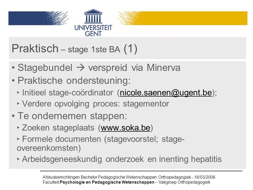 Afstudeerrichtingen Bachelor Pedagogische Wetenschappen: Orthopedagogiek - 16/03/2006 Faculteit Psychologie en Pedagogische Wetenschappen – Vakgroep Orthopedagogiek Praktisch – stage 1ste BA (1) Stagebundel  verspreid via Minerva Praktische ondersteuning: ‣ Initieel stage-coördinator (nicole.saenen@ugent.be);nicole.saenen@ugent.be ‣ Verdere opvolging proces: stagementor Te ondernemen stappen: ‣ Zoeken stageplaats (www.soka.be)www.soka.be ‣ Formele documenten (stagevoorstel; stage- overeenkomsten) ‣ Arbeidsgeneeskundig onderzoek en inenting hepatitis