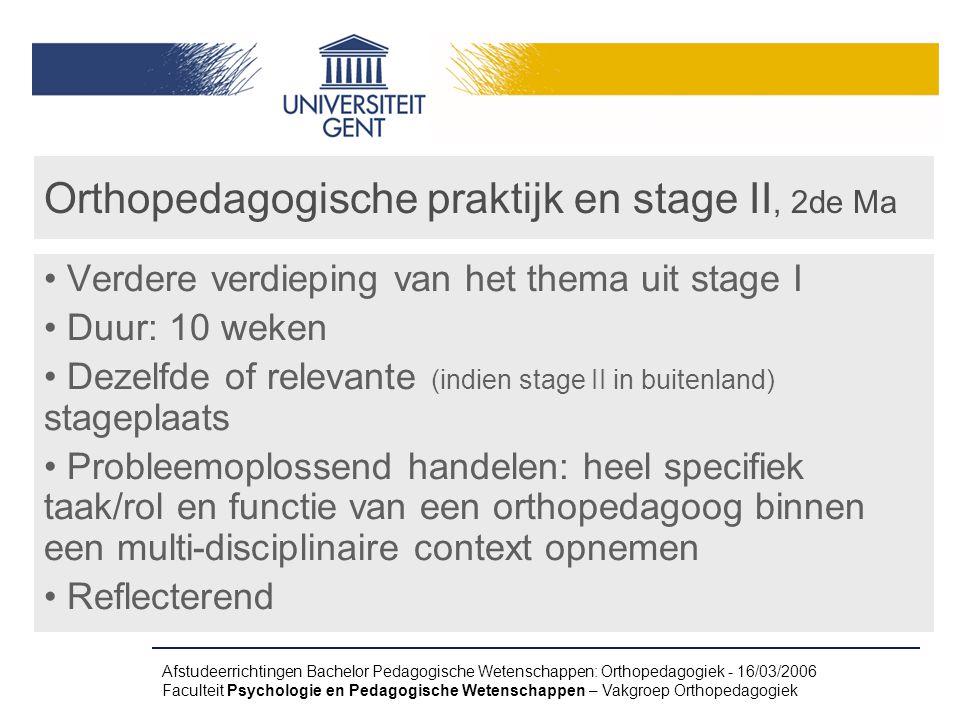 Afstudeerrichtingen Bachelor Pedagogische Wetenschappen: Orthopedagogiek - 16/03/2006 Faculteit Psychologie en Pedagogische Wetenschappen – Vakgroep Orthopedagogiek Orthopedagogische praktijk en stage II, 2de Ma Verdere verdieping van het thema uit stage I Duur: 10 weken Dezelfde of relevante (indien stage II in buitenland) stageplaats Probleemoplossend handelen: heel specifiek taak/rol en functie van een orthopedagoog binnen een multi-disciplinaire context opnemen Reflecterend