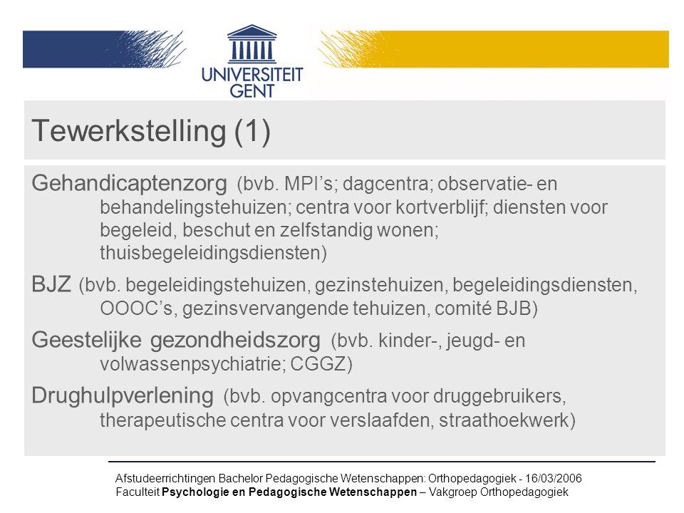 Afstudeerrichtingen Bachelor Pedagogische Wetenschappen: Orthopedagogiek - 16/03/2006 Faculteit Psychologie en Pedagogische Wetenschappen – Vakgroep Orthopedagogiek Tewerkstelling (1) Gehandicaptenzorg (bvb.
