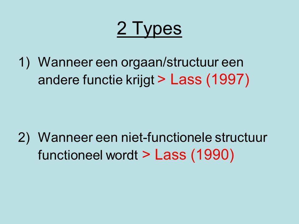 2 Types 1)Wanneer een orgaan/structuur een andere functie krijgt > Lass (1997) 2)Wanneer een niet-functionele structuur functioneel wordt > Lass (1990