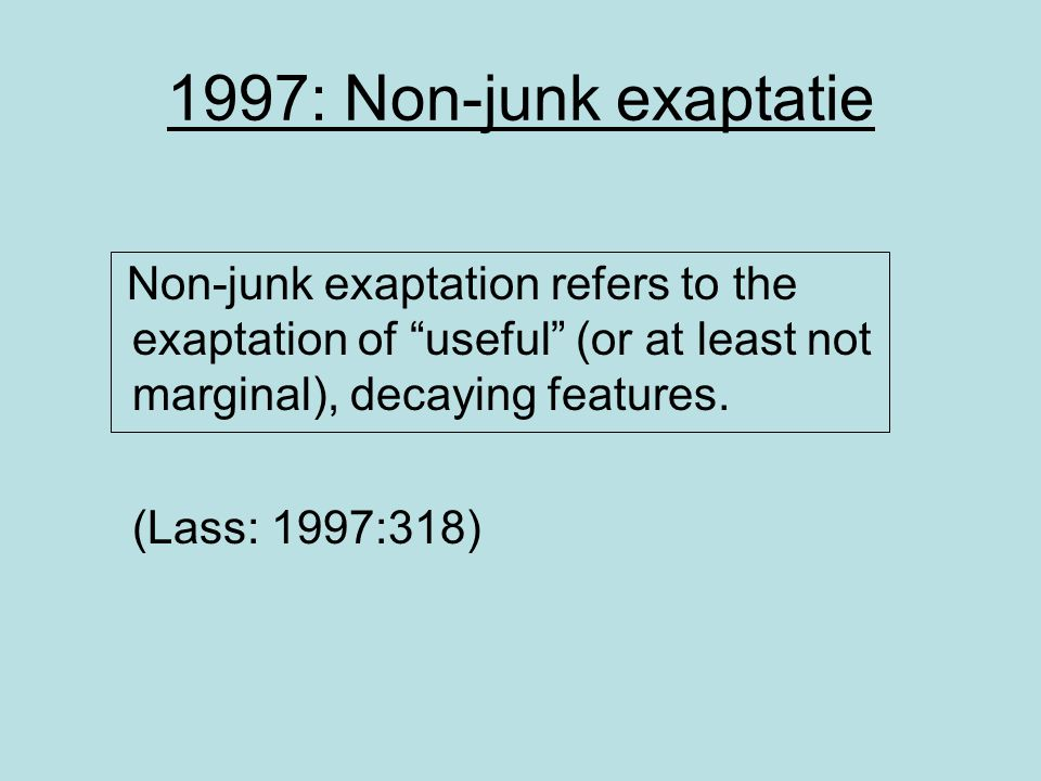 """1997: Non-junk exaptatie Non-junk exaptation refers to the exaptation of """"useful"""" (or at least not marginal), decaying features. (Lass: 1997:318)"""