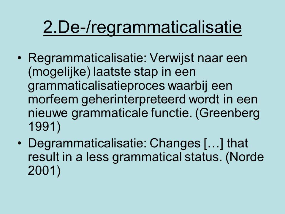 2.De-/regrammaticalisatie Regrammaticalisatie: Verwijst naar een (mogelijke) laatste stap in een grammaticalisatieproces waarbij een morfeem geherinte