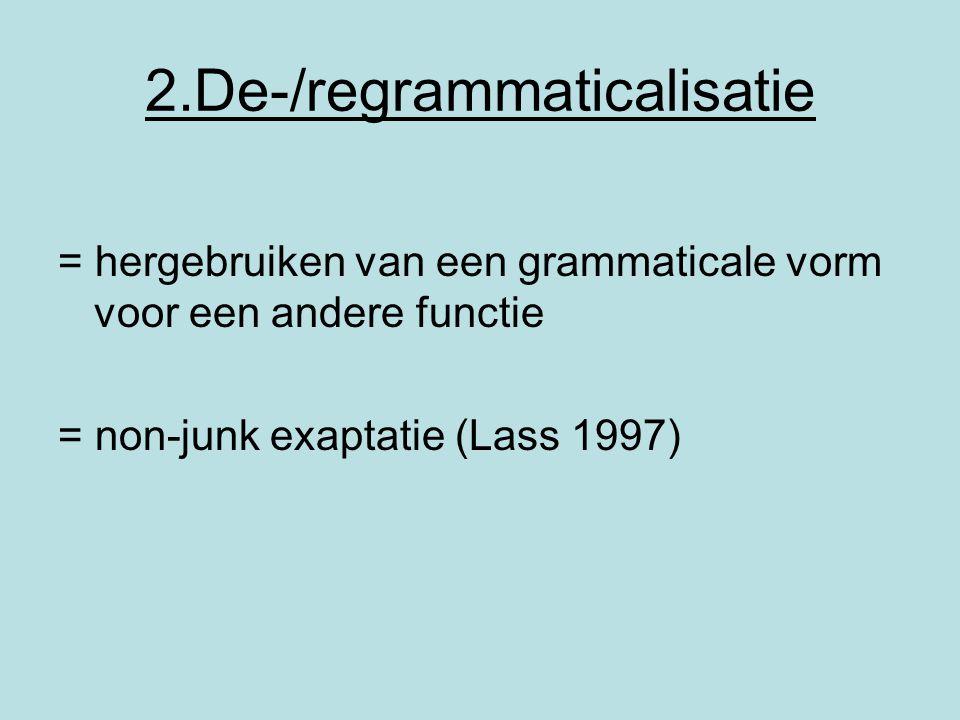 2.De-/regrammaticalisatie = hergebruiken van een grammaticale vorm voor een andere functie = non-junk exaptatie (Lass 1997)