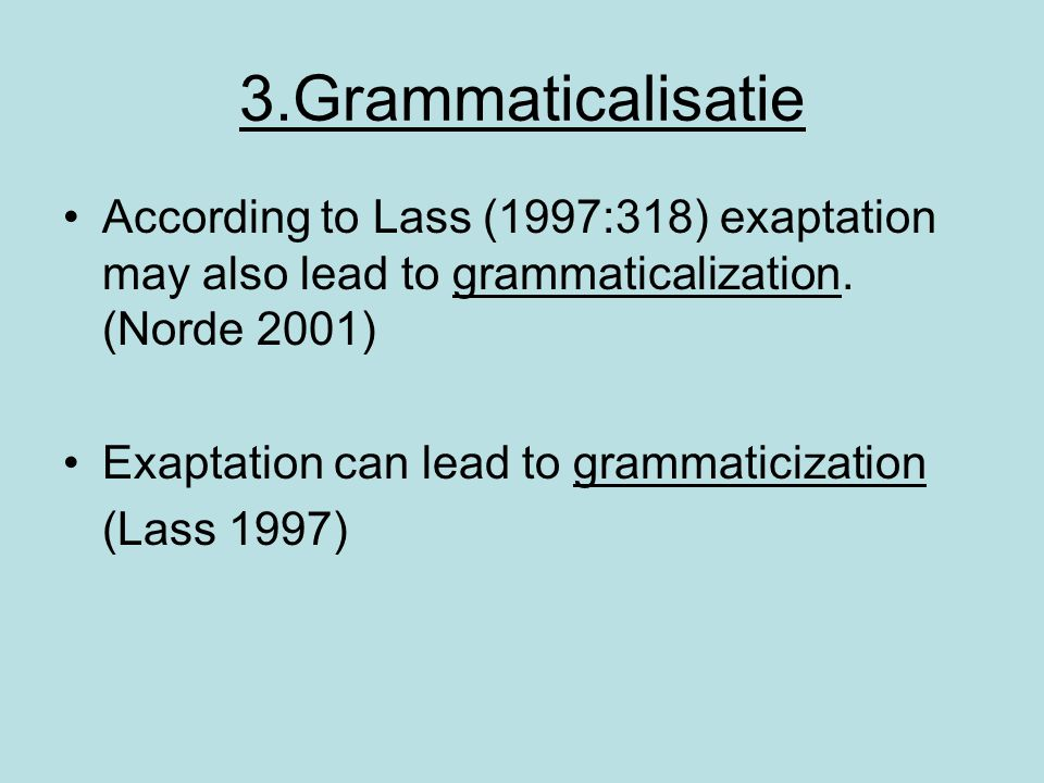 3.Grammaticalisatie According to Lass (1997:318) exaptation may also lead to grammaticalization. (Norde 2001) Exaptation can lead to grammaticization