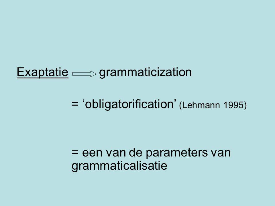 Exaptatie grammaticization = 'obligatorification' (Lehmann 1995) = een van de parameters van grammaticalisatie