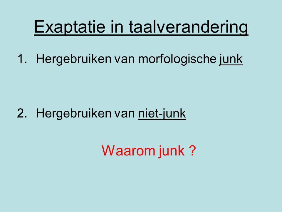 Exaptatie in taalverandering 1.Hergebruiken van morfologische junk 2.Hergebruiken van niet-junk Waarom junk ?