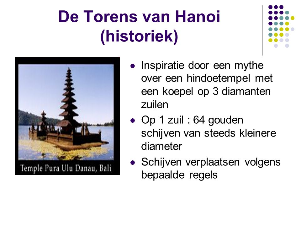 De Torens van Hanoi (historiek) Inspiratie door een mythe over een hindoetempel met een koepel op 3 diamanten zuilen Op 1 zuil : 64 gouden schijven va
