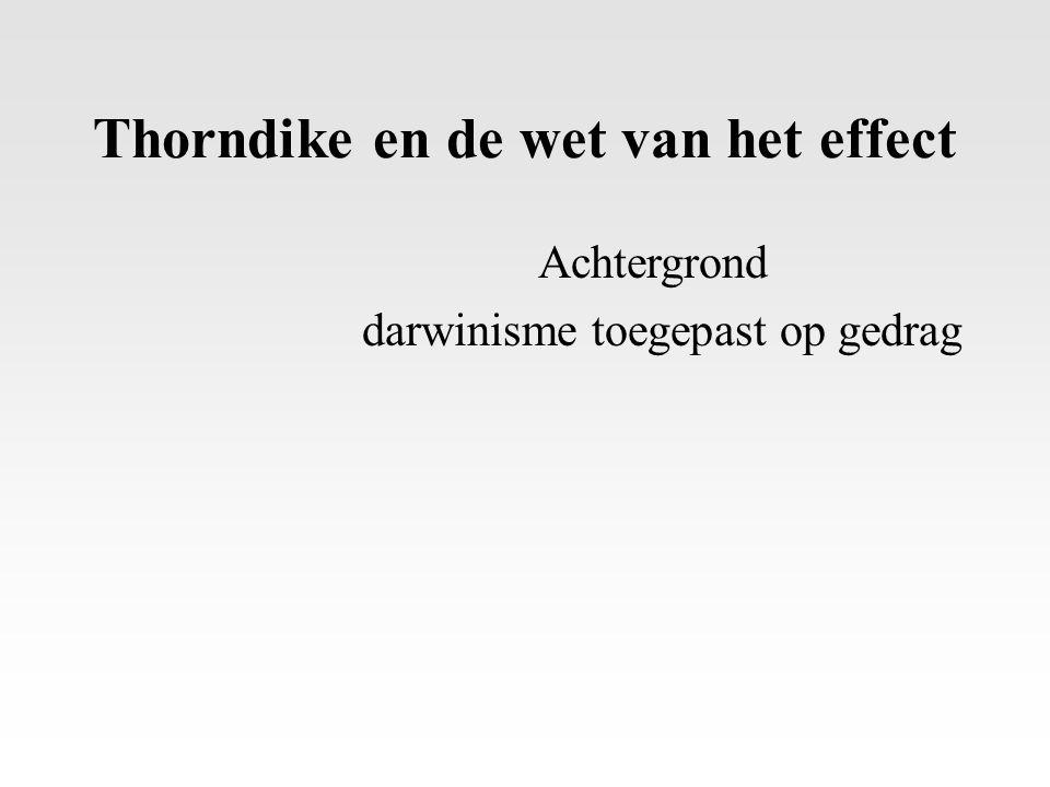 Thorndike en de wet van het effect Achtergrond darwinisme toegepast op gedrag