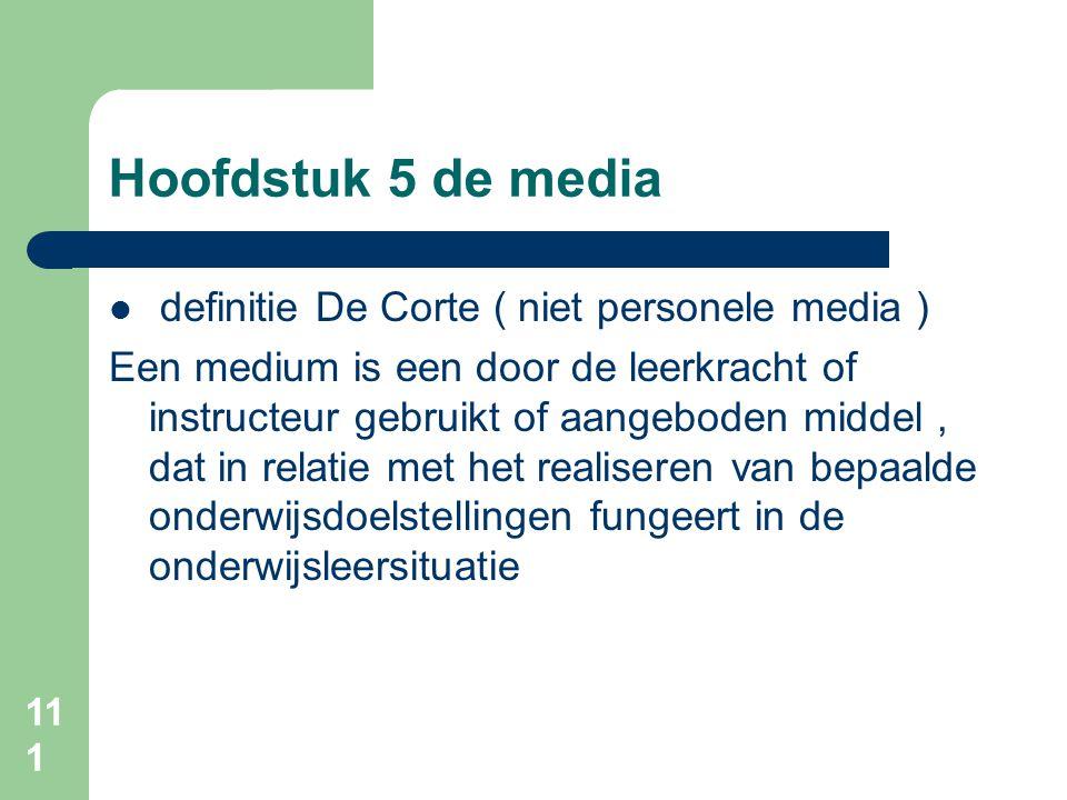 111 Hoofdstuk 5 de media definitie De Corte ( niet personele media ) Een medium is een door de leerkracht of instructeur gebruikt of aangeboden middel, dat in relatie met het realiseren van bepaalde onderwijsdoelstellingen fungeert in de onderwijsleersituatie
