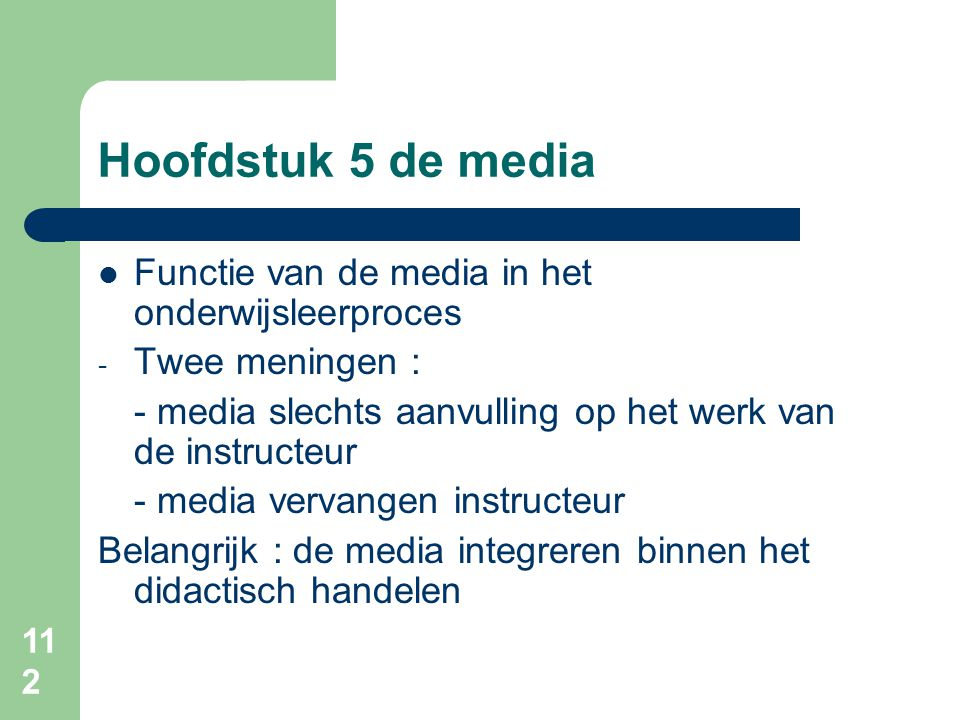 112 Hoofdstuk 5 de media Functie van de media in het onderwijsleerproces - Twee meningen : - media slechts aanvulling op het werk van de instructeur - media vervangen instructeur Belangrijk : de media integreren binnen het didactisch handelen