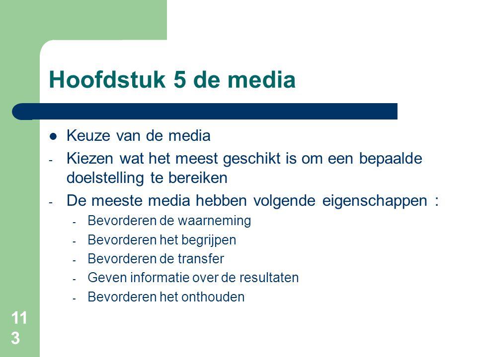 113 Hoofdstuk 5 de media Keuze van de media - Kiezen wat het meest geschikt is om een bepaalde doelstelling te bereiken - De meeste media hebben volgende eigenschappen : - Bevorderen de waarneming - Bevorderen het begrijpen - Bevorderen de transfer - Geven informatie over de resultaten - Bevorderen het onthouden