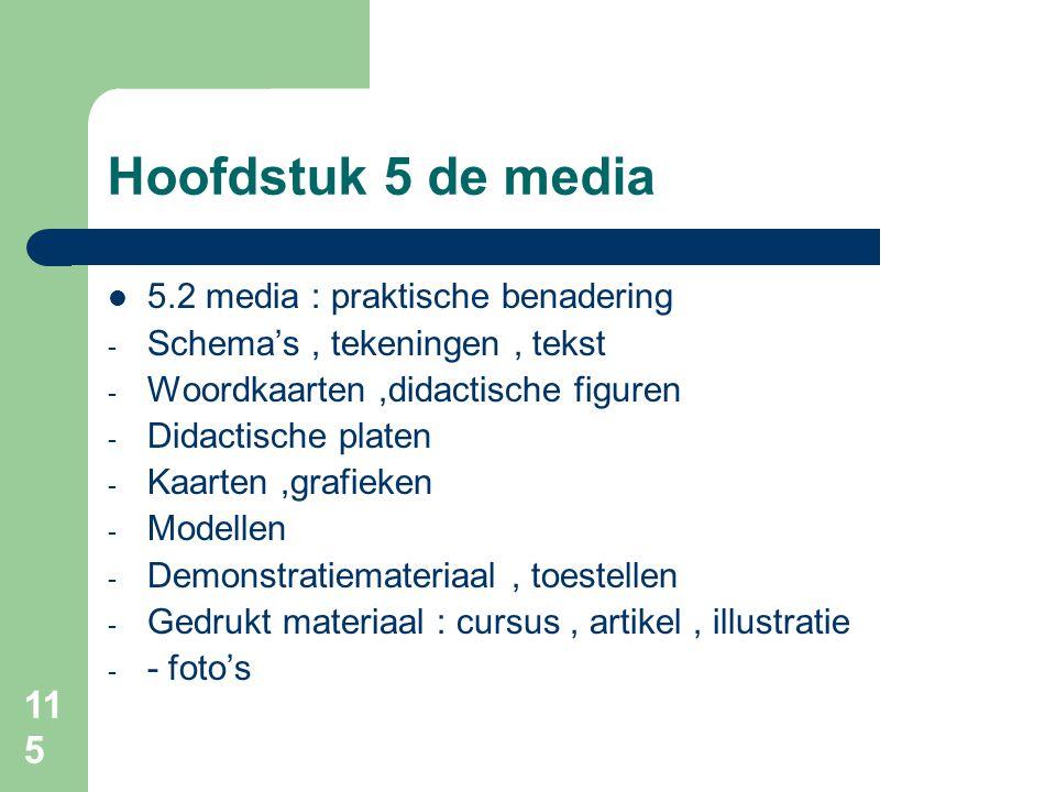 115 Hoofdstuk 5 de media 5.2 media : praktische benadering - Schema's, tekeningen, tekst - Woordkaarten,didactische figuren - Didactische platen - Kaarten,grafieken - Modellen - Demonstratiemateriaal, toestellen - Gedrukt materiaal : cursus, artikel, illustratie - - foto's