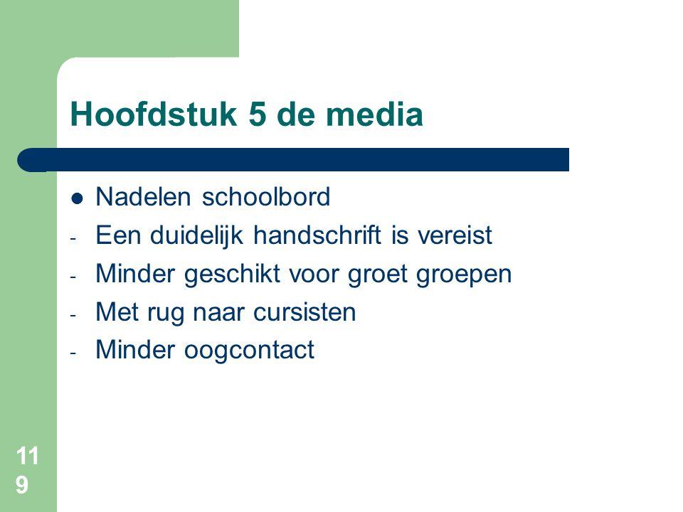 119 Hoofdstuk 5 de media Nadelen schoolbord - Een duidelijk handschrift is vereist - Minder geschikt voor groet groepen - Met rug naar cursisten - Minder oogcontact
