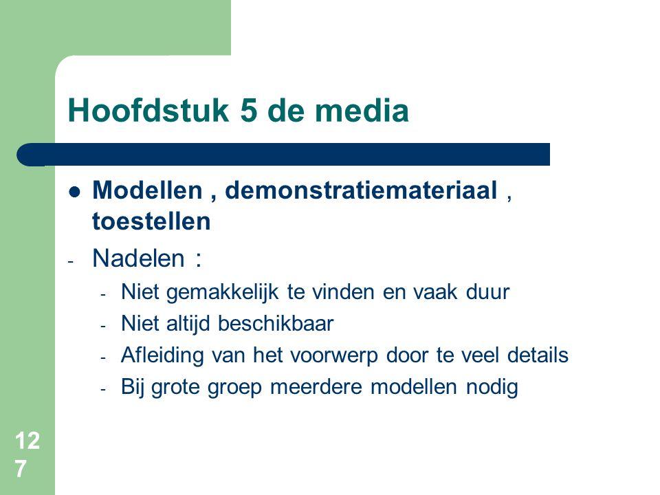 127 Hoofdstuk 5 de media Modellen, demonstratiemateriaal, toestellen - Nadelen : - Niet gemakkelijk te vinden en vaak duur - Niet altijd beschikbaar - Afleiding van het voorwerp door te veel details - Bij grote groep meerdere modellen nodig