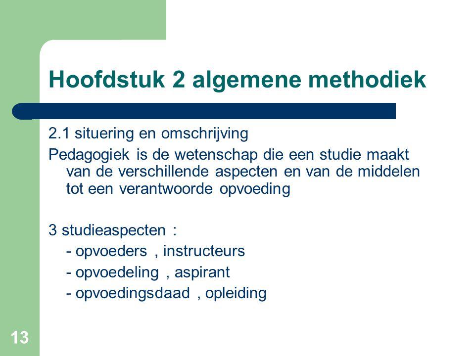 13 Hoofdstuk 2 algemene methodiek 2.1 situering en omschrijving Pedagogiek is de wetenschap die een studie maakt van de verschillende aspecten en van de middelen tot een verantwoorde opvoeding 3 studieaspecten : - opvoeders, instructeurs - opvoedeling, aspirant - opvoedingsdaad, opleiding