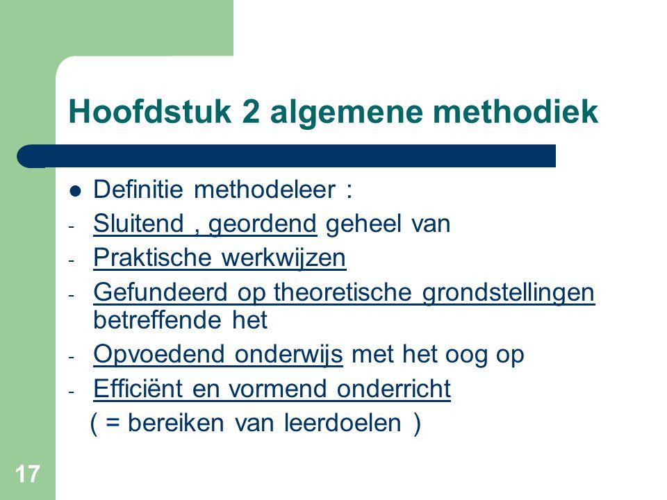17 Hoofdstuk 2 algemene methodiek Definitie methodeleer : - Sluitend, geordend geheel van - Praktische werkwijzen - Gefundeerd op theoretische grondstellingen betreffende het - Opvoedend onderwijs met het oog op - Efficiënt en vormend onderricht ( = bereiken van leerdoelen )