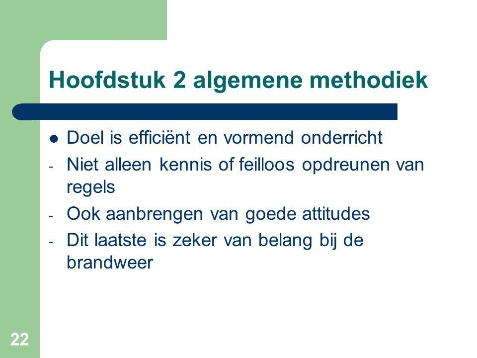 22 Hoofdstuk 2 algemene methodiek Doel is efficiënt en vormend onderricht - Niet alleen kennis of feilloos opdreunen van regels - Ook aanbrengen van goede attitudes - Dit laatste is zeker van belang bij de brandweer