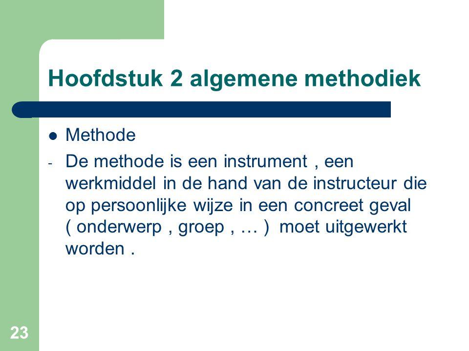 23 Hoofdstuk 2 algemene methodiek Methode - De methode is een instrument, een werkmiddel in de hand van de instructeur die op persoonlijke wijze in een concreet geval ( onderwerp, groep, … ) moet uitgewerkt worden.