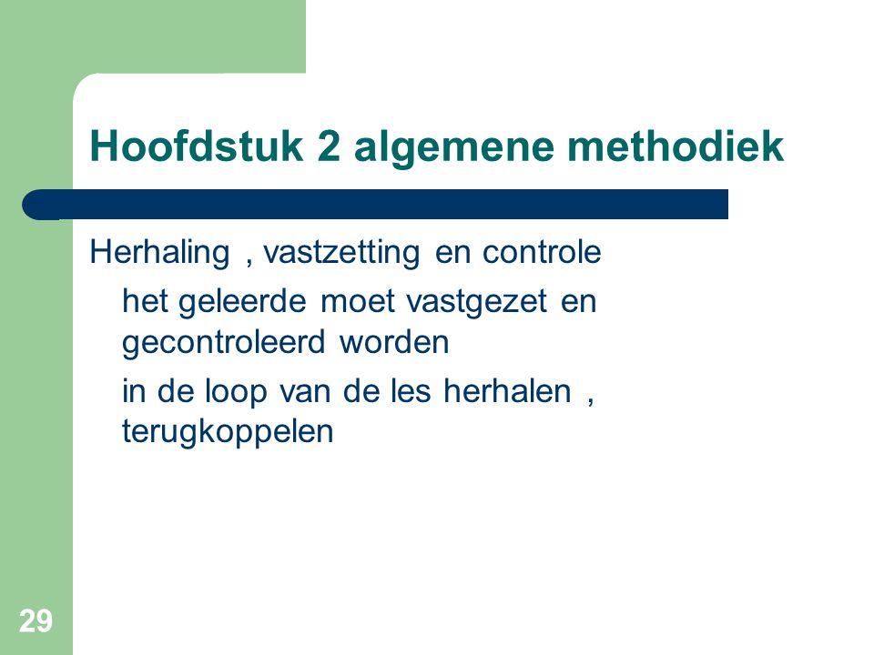 29 Hoofdstuk 2 algemene methodiek Herhaling, vastzetting en controle het geleerde moet vastgezet en gecontroleerd worden in de loop van de les herhalen, terugkoppelen