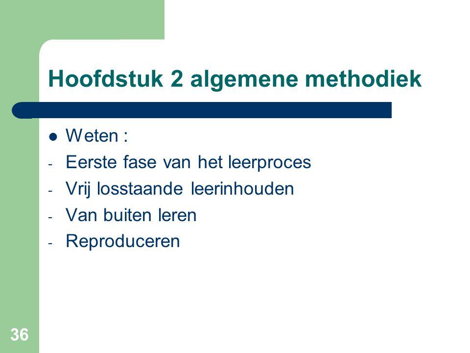 36 Hoofdstuk 2 algemene methodiek Weten : - Eerste fase van het leerproces - Vrij losstaande leerinhouden - Van buiten leren - Reproduceren