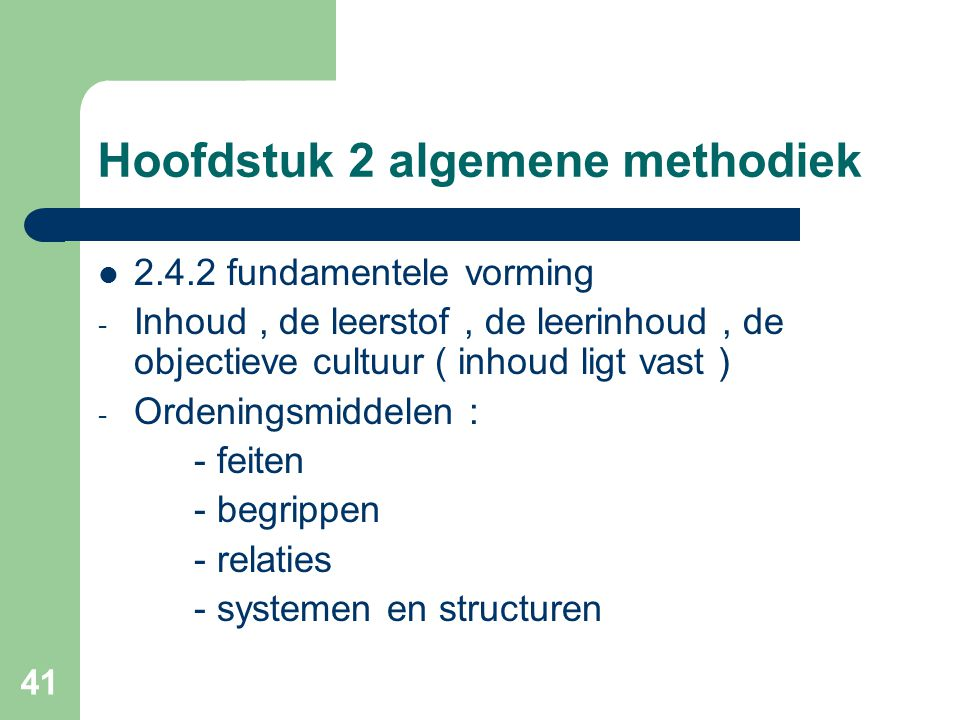 41 Hoofdstuk 2 algemene methodiek 2.4.2 fundamentele vorming - Inhoud, de leerstof, de leerinhoud, de objectieve cultuur ( inhoud ligt vast ) - Ordeningsmiddelen : - feiten - begrippen - relaties - systemen en structuren