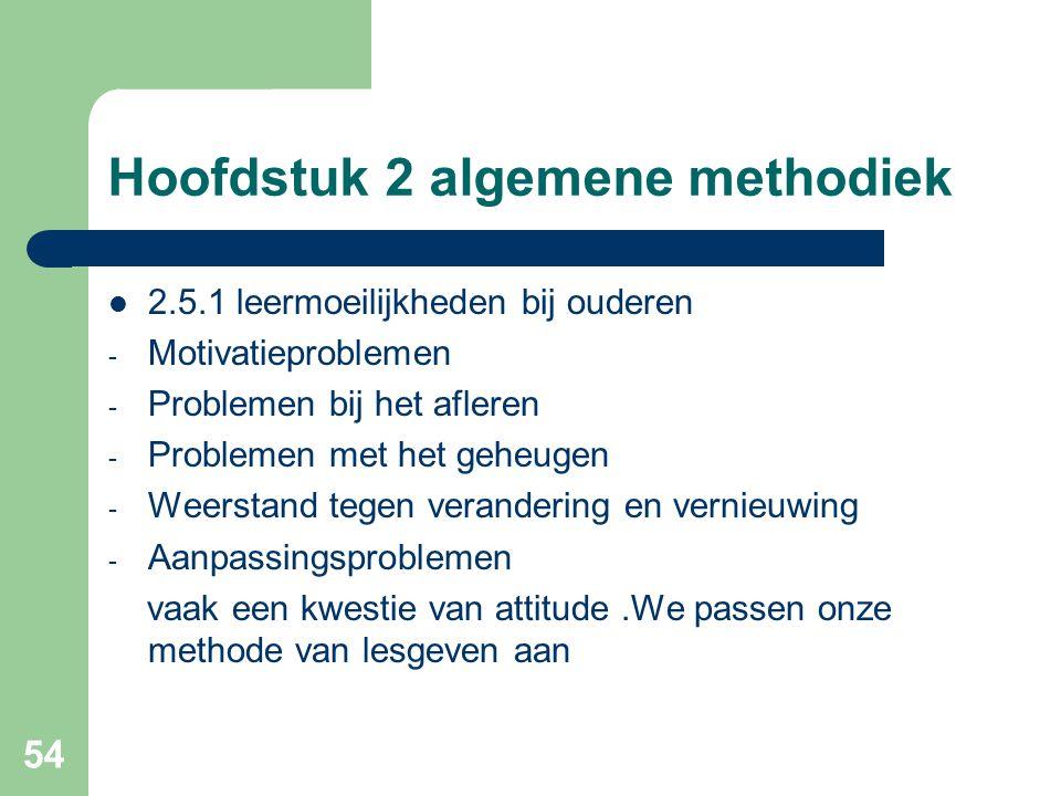 54 Hoofdstuk 2 algemene methodiek 2.5.1 leermoeilijkheden bij ouderen - Motivatieproblemen - Problemen bij het afleren - Problemen met het geheugen - Weerstand tegen verandering en vernieuwing - Aanpassingsproblemen vaak een kwestie van attitude.We passen onze methode van lesgeven aan