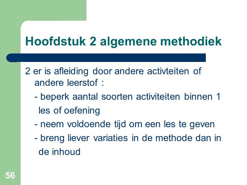 56 Hoofdstuk 2 algemene methodiek 2 er is afleiding door andere activteiten of andere leerstof : - beperk aantal soorten activiteiten binnen 1 les of oefening - neem voldoende tijd om een les te geven - breng liever variaties in de methode dan in de inhoud
