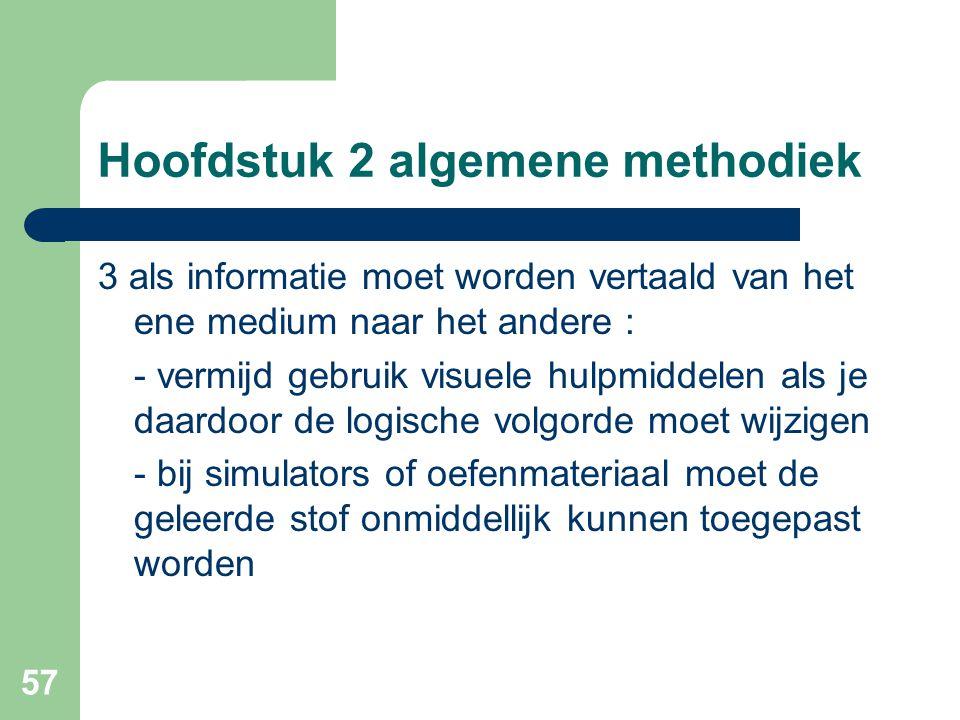 57 Hoofdstuk 2 algemene methodiek 3 als informatie moet worden vertaald van het ene medium naar het andere : - vermijd gebruik visuele hulpmiddelen als je daardoor de logische volgorde moet wijzigen - bij simulators of oefenmateriaal moet de geleerde stof onmiddellijk kunnen toegepast worden