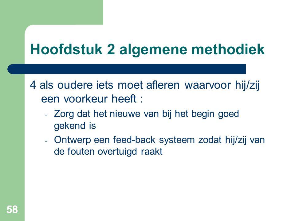 58 Hoofdstuk 2 algemene methodiek 4 als oudere iets moet afleren waarvoor hij/zij een voorkeur heeft : - Zorg dat het nieuwe van bij het begin goed gekend is - Ontwerp een feed-back systeem zodat hij/zij van de fouten overtuigd raakt