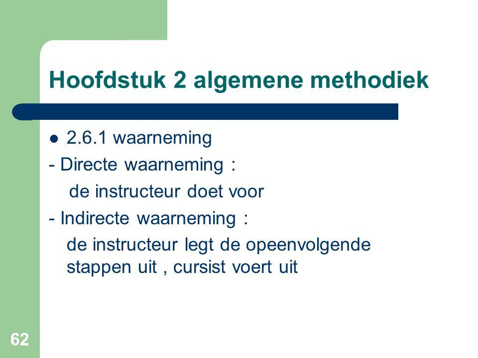 62 Hoofdstuk 2 algemene methodiek 2.6.1 waarneming - Directe waarneming : de instructeur doet voor - Indirecte waarneming : de instructeur legt de opeenvolgende stappen uit, cursist voert uit