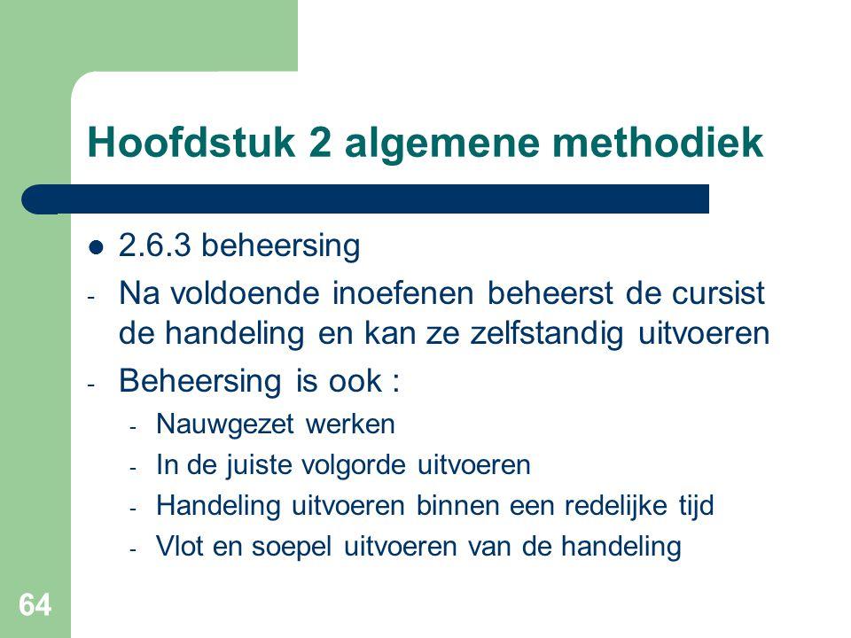 64 Hoofdstuk 2 algemene methodiek 2.6.3 beheersing - Na voldoende inoefenen beheerst de cursist de handeling en kan ze zelfstandig uitvoeren - Beheersing is ook : - Nauwgezet werken - In de juiste volgorde uitvoeren - Handeling uitvoeren binnen een redelijke tijd - Vlot en soepel uitvoeren van de handeling