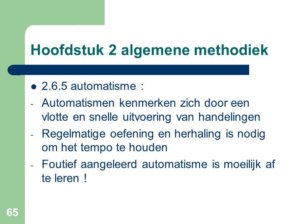 65 Hoofdstuk 2 algemene methodiek 2.6.5 automatisme : - Automatismen kenmerken zich door een vlotte en snelle uitvoering van handelingen - Regelmatige oefening en herhaling is nodig om het tempo te houden - Foutief aangeleerd automatisme is moeilijk af te leren !