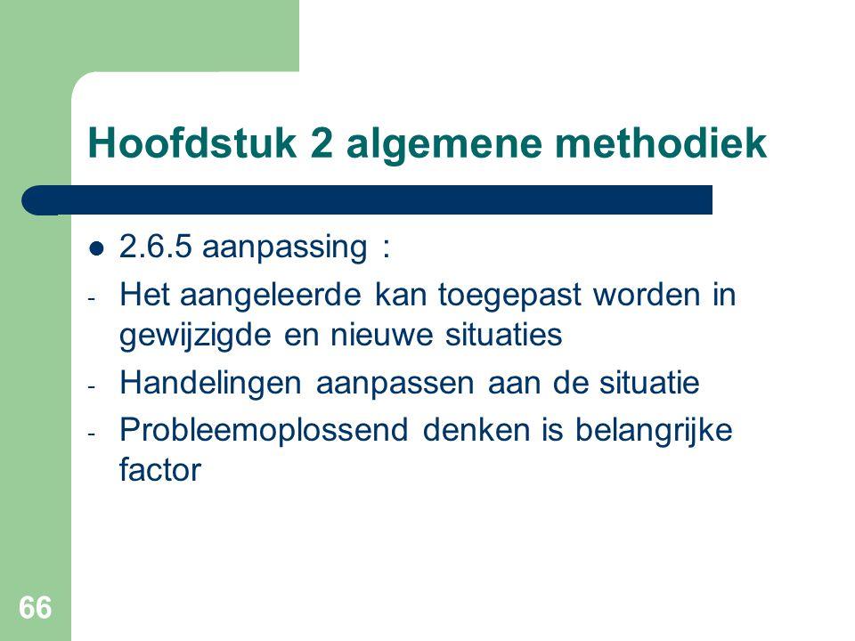 66 Hoofdstuk 2 algemene methodiek 2.6.5 aanpassing : - Het aangeleerde kan toegepast worden in gewijzigde en nieuwe situaties - Handelingen aanpassen aan de situatie - Probleemoplossend denken is belangrijke factor