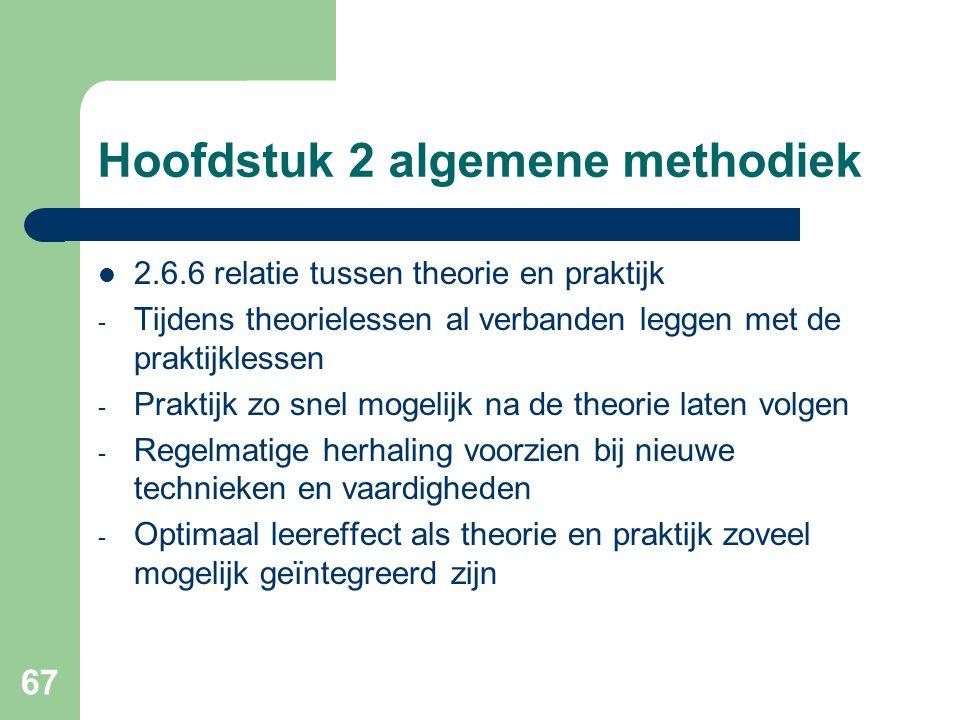 67 Hoofdstuk 2 algemene methodiek 2.6.6 relatie tussen theorie en praktijk - Tijdens theorielessen al verbanden leggen met de praktijklessen - Praktijk zo snel mogelijk na de theorie laten volgen - Regelmatige herhaling voorzien bij nieuwe technieken en vaardigheden - Optimaal leereffect als theorie en praktijk zoveel mogelijk geïntegreerd zijn