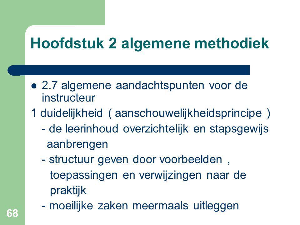 68 Hoofdstuk 2 algemene methodiek 2.7 algemene aandachtspunten voor de instructeur 1 duidelijkheid ( aanschouwelijkheidsprincipe ) - de leerinhoud overzichtelijk en stapsgewijs aanbrengen - structuur geven door voorbeelden, toepassingen en verwijzingen naar de praktijk - moeilijke zaken meermaals uitleggen