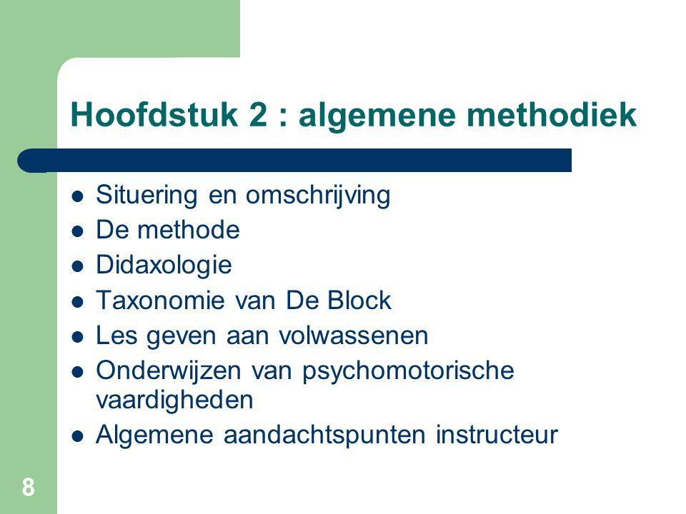 8 Hoofdstuk 2 : algemene methodiek Situering en omschrijving De methode Didaxologie Taxonomie van De Block Les geven aan volwassenen Onderwijzen van psychomotorische vaardigheden Algemene aandachtspunten instructeur