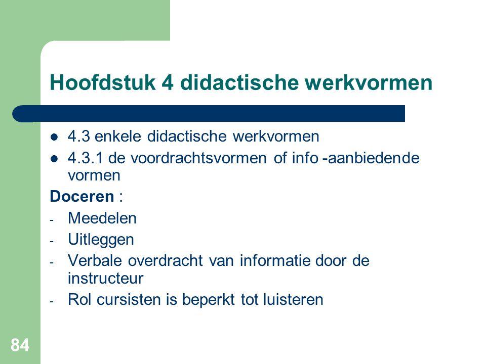 84 Hoofdstuk 4 didactische werkvormen 4.3 enkele didactische werkvormen 4.3.1 de voordrachtsvormen of info -aanbiedende vormen Doceren : - Meedelen - Uitleggen - Verbale overdracht van informatie door de instructeur - Rol cursisten is beperkt tot luisteren