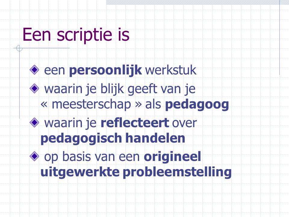 Een scriptie is een persoonlijk werkstuk waarin je blijk geeft van je « meesterschap » als pedagoog waarin je reflecteert over pedagogisch handelen op basis van een origineel uitgewerkte probleemstelling
