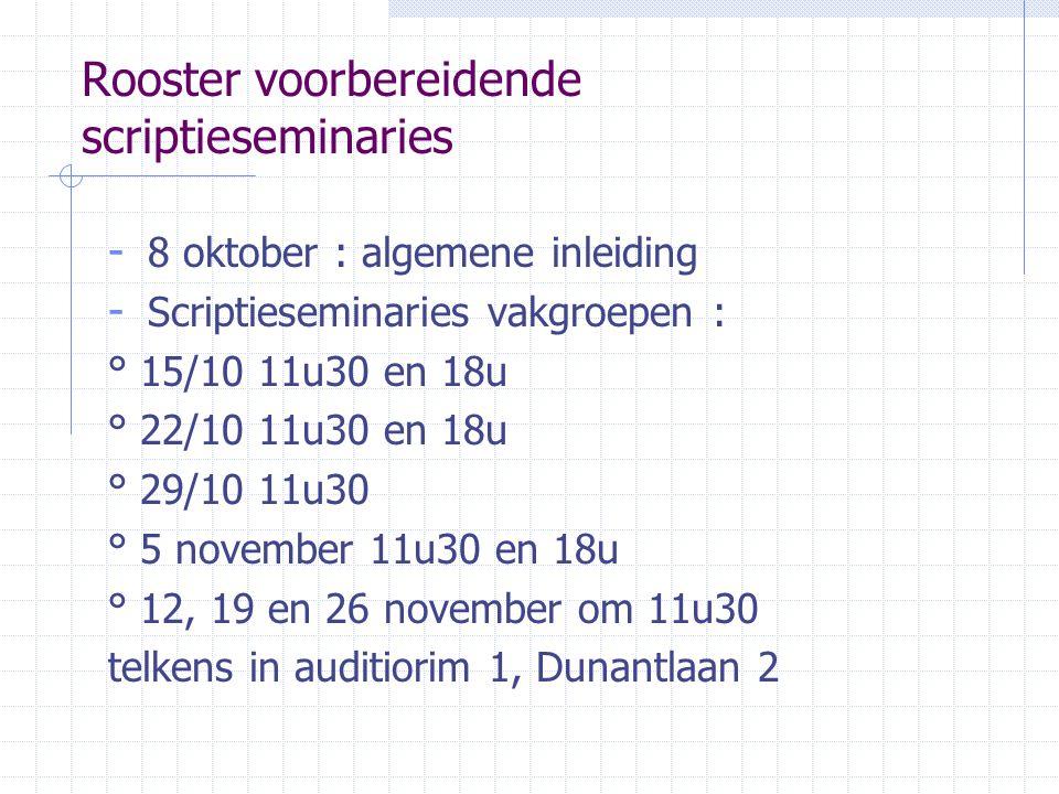 Rooster voorbereidende scriptieseminaries - 8 oktober : algemene inleiding - Scriptieseminaries vakgroepen : ° 15/10 11u30 en 18u ° 22/10 11u30 en 18u ° 29/10 11u30 ° 5 november 11u30 en 18u ° 12, 19 en 26 november om 11u30 telkens in auditiorim 1, Dunantlaan 2