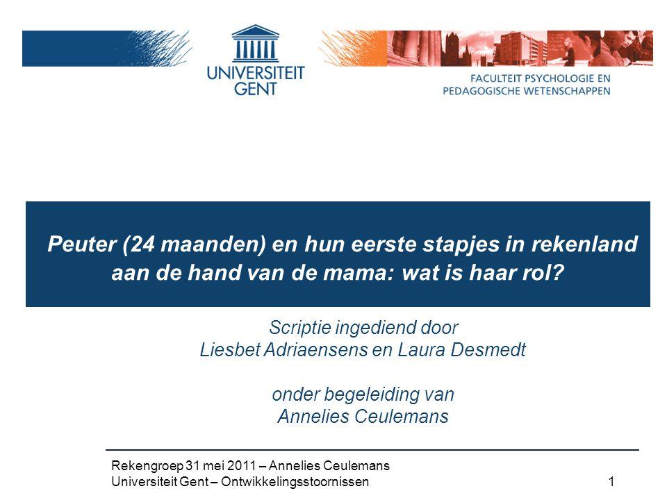 Rekengroep 31 mei 2011 – Annelies Ceulemans Universiteit Gent – Ontwikkelingsstoornissen 1 Peuter (24 maanden) en hun eerste stapjes in rekenland aan de hand van de mama: wat is haar rol.