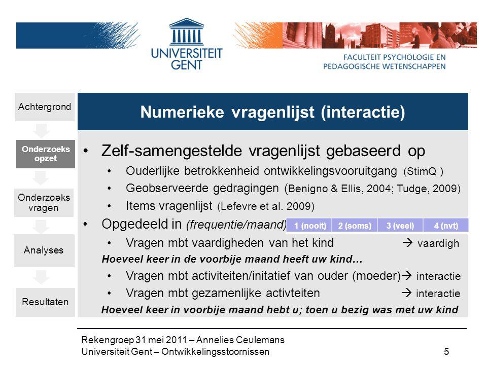 Rekengroep 31 mei 2011 – Annelies Ceulemans Universiteit Gent – Ontwikkelingsstoornissen 5 Zelf-samengestelde vragenlijst gebaseerd op Ouderlijke betrokkenheid ontwikkelingsvooruitgang (StimQ ) Geobserveerde gedragingen ( Benigno & Ellis, 2004; Tudge, 2009) Items vragenlijst (Lefevre et al.