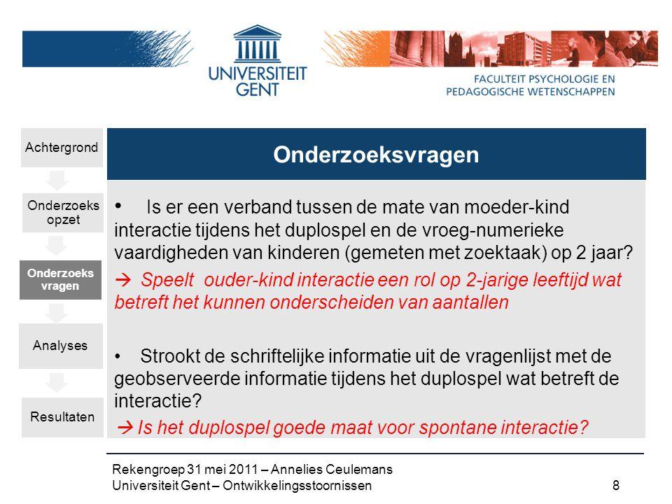 Rekengroep 31 mei 2011 – Annelies Ceulemans Universiteit Gent – Ontwikkelingsstoornissen 8 Is er een verband tussen de mate van moeder-kind interactie tijdens het duplospel en de vroeg-numerieke vaardigheden van kinderen (gemeten met zoektaak) op 2 jaar.