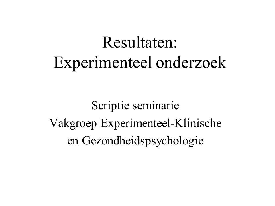 Resultaten: Experimenteel onderzoek Scriptie seminarie Vakgroep Experimenteel-Klinische en Gezondheidspsychologie