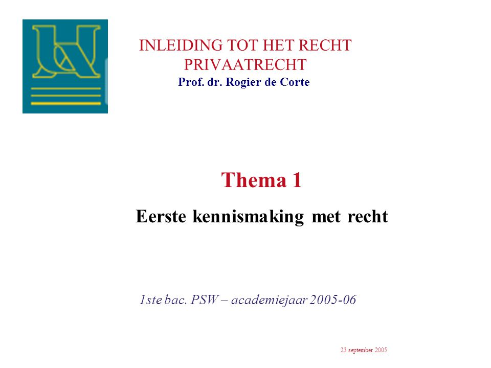 INLEIDING TOT HET RECHT PRIVAATRECHT 1ste bac. PSW – academiejaar 2005-06 Prof. dr. Rogier de Corte 23 september 2005 Thema 1 Eerste kennismaking met