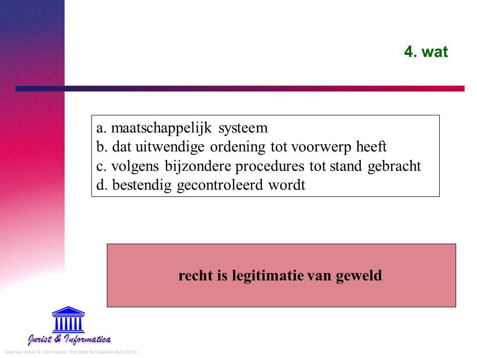 4. wat a. maatschappelijk systeem b. dat uitwendige ordening tot voorwerp heeft c. volgens bijzondere procedures tot stand gebracht d. bestendig gecon