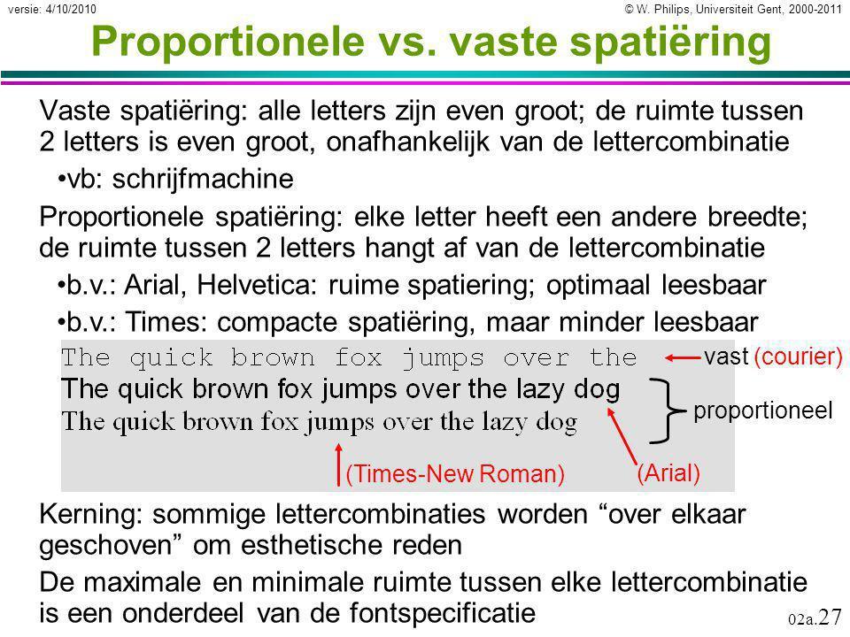 © W. Philips, Universiteit Gent, 2000-2011versie: 4/10/2010 02a. 27 Proportionele vs. vaste spatiëring Vaste spatiëring: alle letters zijn even groot;