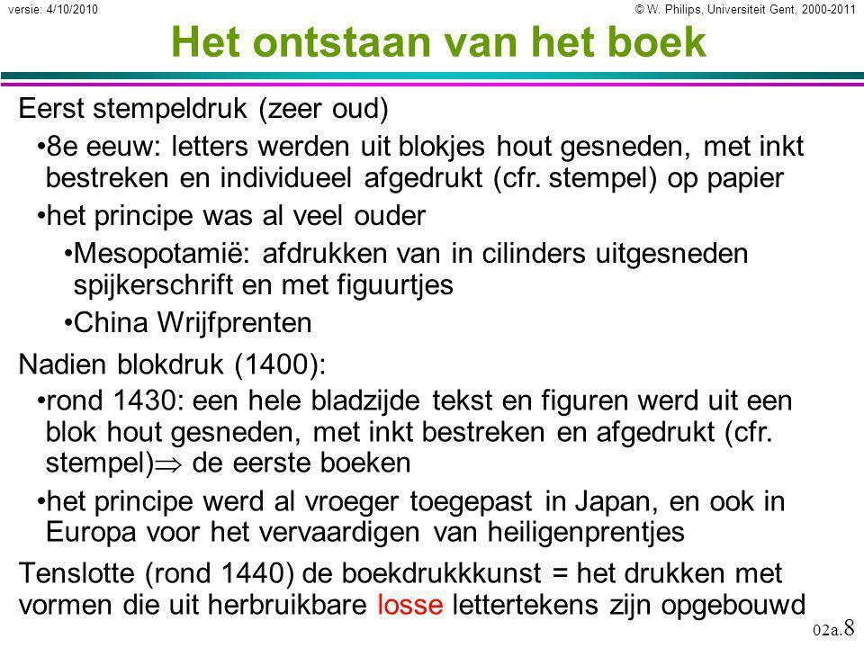 © W. Philips, Universiteit Gent, 2000-2011versie: 4/10/2010 02a. 8 Het ontstaan van het boek 8e eeuw: letters werden uit blokjes hout gesneden, met in