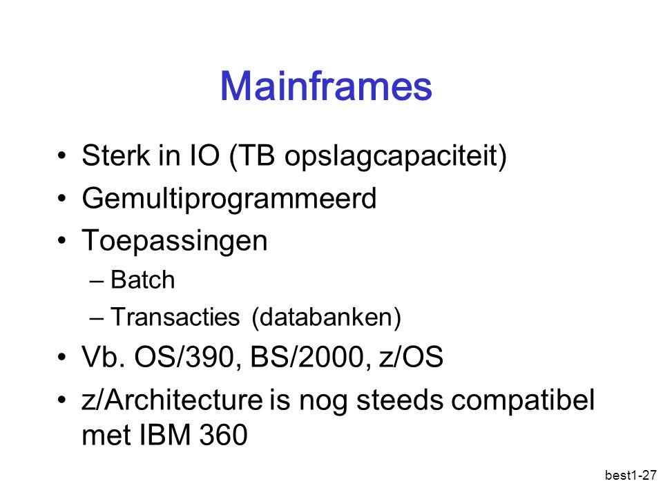 best1-27 Mainframes Sterk in IO (TB opslagcapaciteit) Gemultiprogrammeerd Toepassingen –Batch –Transacties (databanken) Vb. OS/390, BS/2000, z/OS z/Ar