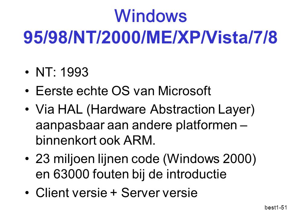best1-51 Windows 95/98/NT/2000/ME/XP/Vista/7/8 NT: 1993 Eerste echte OS van Microsoft Via HAL (Hardware Abstraction Layer) aanpasbaar aan andere platf